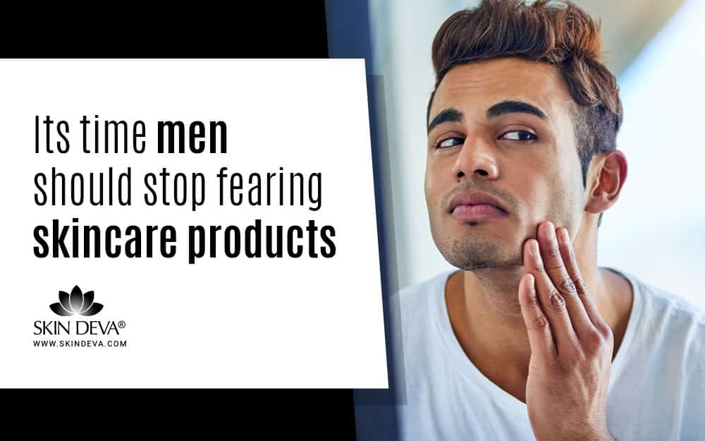 men should stop fearing Skin Care Products